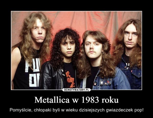 Metallica w 1983 roku – Pomyślcie, chłopaki byli w wieku dzisiejszych gwiazdeczek pop!