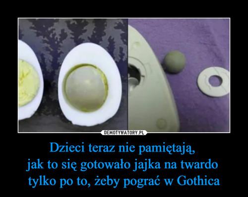 Dzieci teraz nie pamiętają,  jak to się gotowało jajka na twardo  tylko po to, żeby pograć w Gothica
