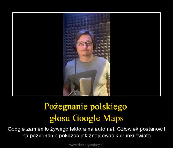 Pożegnanie polskiego głosu Google Maps – Google zamieniło żywego lektora na automat. Człowiek postanowił na pożegnanie pokazać jak znajdować kierunki świata