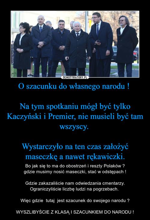 O szacunku do własnego narodu !   Na tym spotkaniu mógł być tylko Kaczyński i Premier, nie musieli być tam wszyscy.   Wystarczyło na ten czas założyć maseczkę a nawet rękawiczki.