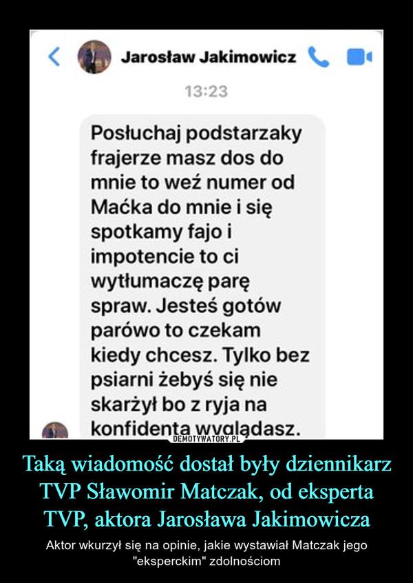 """Taką wiadomość dostał były dziennikarz TVP Sławomir Matczak, od eksperta TVP, aktora Jarosława Jakimowicza – Aktor wkurzył się na opinie, jakie wystawiał Matczak jego """"eksperckim"""" zdolnościom"""