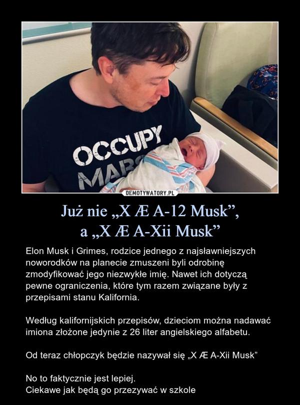 """Już nie """"X Æ A-12 Musk"""",a """"X Æ A-Xii Musk"""" – Elon Musk i Grimes, rodzice jednego z najsławniejszych noworodków na planecie zmuszeni byli odrobinę zmodyfikować jego niezwykłe imię. Nawet ich dotyczą pewne ograniczenia, które tym razem związane były z przepisami stanu Kalifornia.Według kalifornijskich przepisów, dzieciom można nadawać imiona złożone jedynie z 26 liter angielskiego alfabetu.Od teraz chłopczyk będzie nazywał się """"X Æ A-Xii Musk""""No to faktycznie jest lepiej.Ciekawe jak będą go przezywać w szkole"""