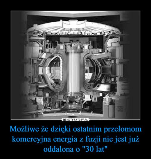 """Możliwe że dzięki ostatnim przełomom komercyjna energia z fuzji nie jest już oddalona o """"30 lat"""""""