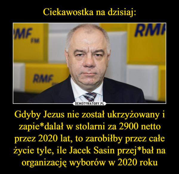 Gdyby Jezus nie został ukrzyżowany i zapie*dalał w stolarni za 2900 netto przez 2020 lat, to zarobiłby przez całe życie tyle, ile Jacek Sasin przej*bał na organizację wyborów w 2020 roku –