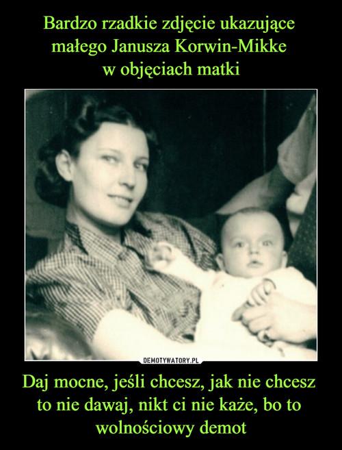 Bardzo rzadkie zdjęcie ukazujące  małego Janusza Korwin-Mikke  w objęciach matki Daj mocne, jeśli chcesz, jak nie chcesz  to nie dawaj, nikt ci nie każe, bo to  wolnościowy demot