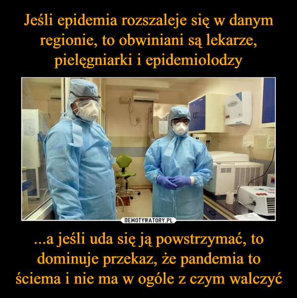 ...a jeśli uda się ją powstrzymać, to dominuje przekaz, że pandemia to ściema i nie ma w ogóle z czym walczyć –