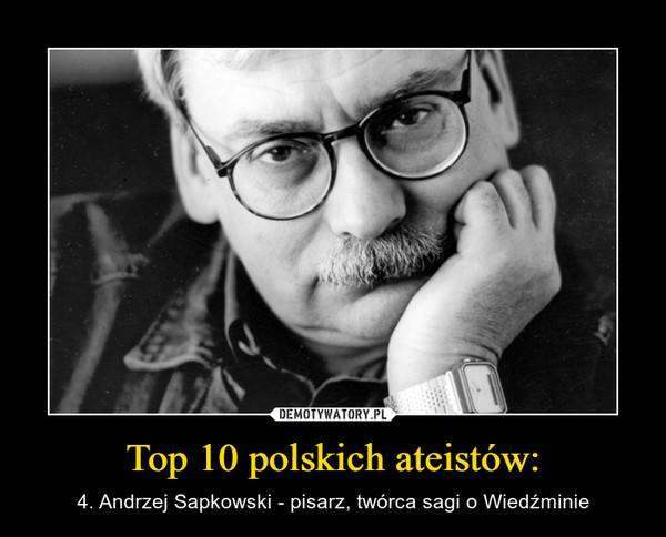 Top 10 polskich ateistów: – 4. Andrzej Sapkowski - pisarz, twórca sagi o Wiedźminie