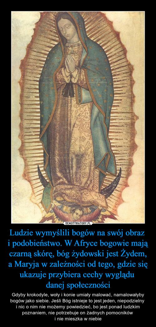 Ludzie wymyślili bogów na swój obraz  i podobieństwo. W Afryce bogowie mają czarną skórę, bóg żydowski jest Żydem, a Maryja w zależności od tego, gdzie się ukazuje przybiera cechy wyglądu  danej społeczności