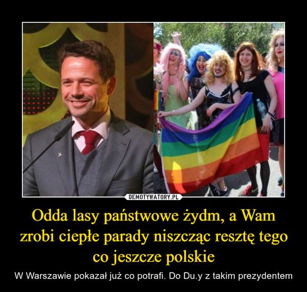Odda lasy państwowe żydm, a Wam zrobi ciepłe parady niszcząc resztę tego co jeszcze polskie – W Warszawie pokazał już co potrafi. Do Du.y z takim prezydentem