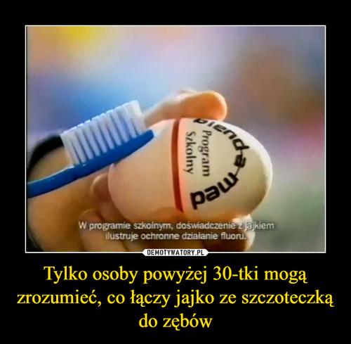 Tylko osoby powyżej 30-tki mogą zrozumieć, co łączy jajko ze szczoteczką do zębów