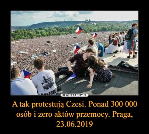 A tak protestują Czesi. Ponad 300 000 osób i zero aktów przemocy. Praga, 23.06.2019