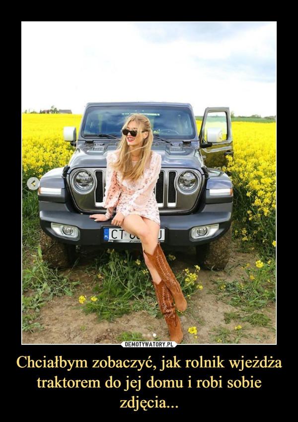 Chciałbym zobaczyć, jak rolnik wjeżdża traktorem do jej domu i robi sobie zdjęcia... –