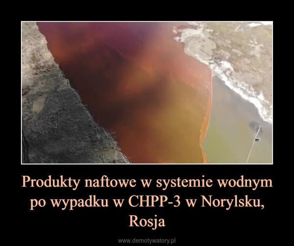 Produkty naftowe w systemie wodnym po wypadku w CHPP-3 w Norylsku, Rosja –