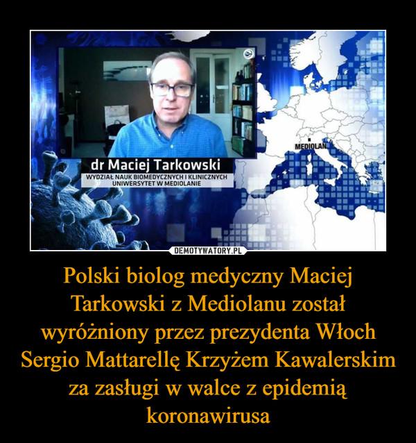 Polski biolog medyczny Maciej Tarkowski z Mediolanu został wyróżniony przez prezydenta Włoch Sergio Mattarellę Krzyżem Kawalerskim za zasługi w walce z epidemią koronawirusa –