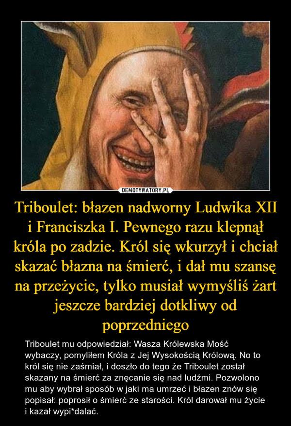 Triboulet: błazen nadworny Ludwika XII i Franciszka I. Pewnego razu klepnął króla po zadzie. Król się wkurzył i chciał skazać błazna na śmierć, i dał mu szansę na przeżycie, tylko musiał wymyśliś żart jeszcze bardziej dotkliwy od poprzedniego – Triboulet mu odpowiedział: Wasza Królewska Mość wybaczy, pomyliłem Króla z Jej Wysokością Królową. No to król się nie zaśmiał, i doszło do tego że Triboulet został skazany na śmierć za znęcanie się nad ludźmi. Pozwolono mu aby wybrał sposób w jaki ma umrzeć i błazen znów się popisał: poprosił o śmierć ze starości. Król darował mu życie i kazał wypi*dalać.