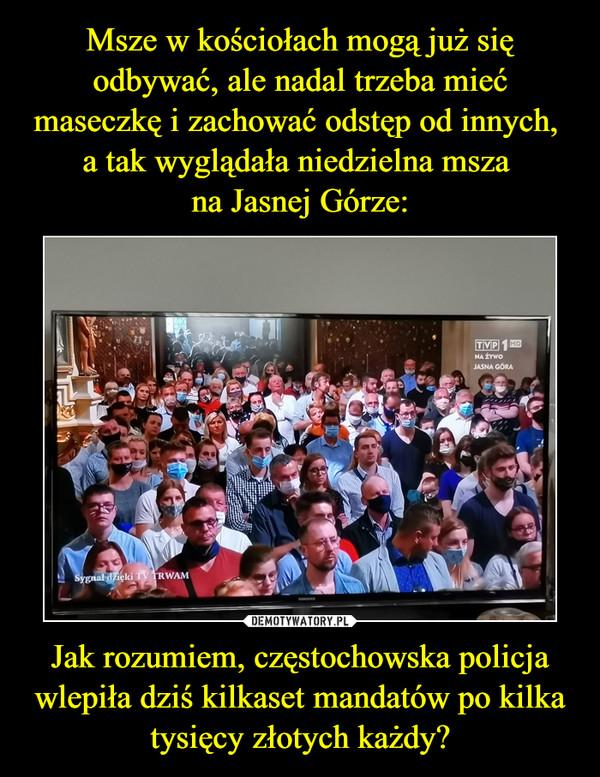 Jak rozumiem, częstochowska policja wlepiła dziś kilkaset mandatów po kilka tysięcy złotych każdy? –