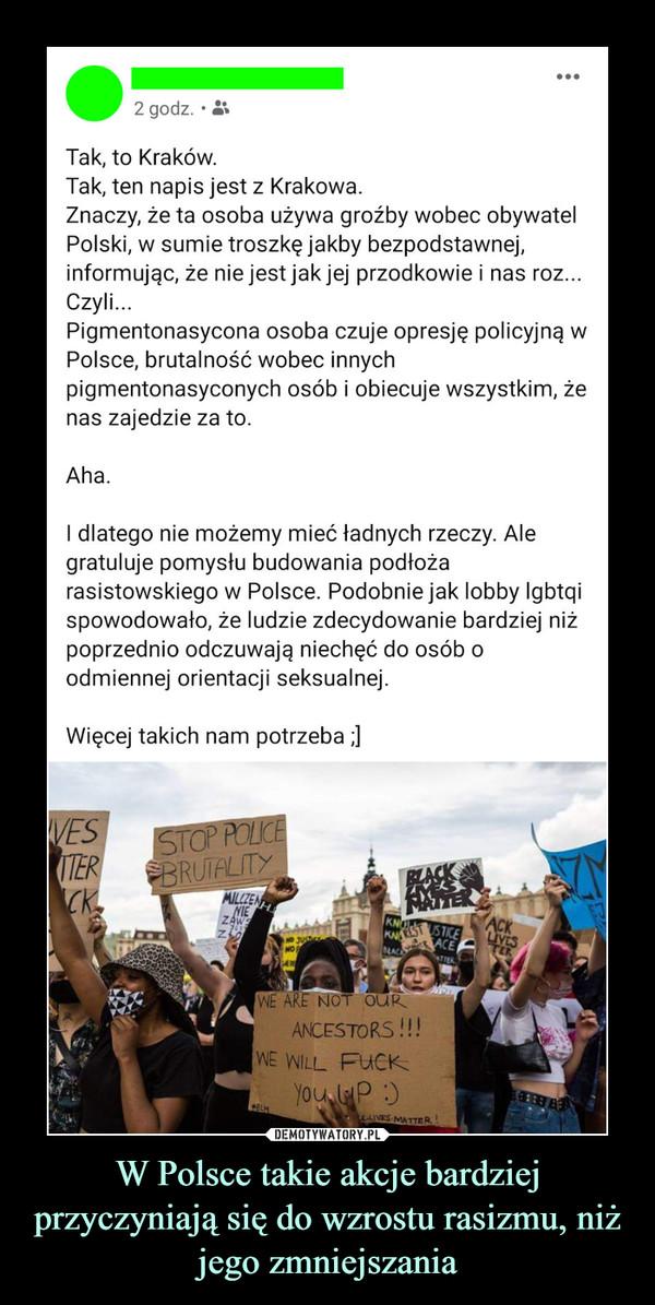 W Polsce takie akcje bardziej przyczyniają się do wzrostu rasizmu, niż jego zmniejszania –  ...2 godz. •Tak, to Kraków.Tak, ten napis jest z Krakowa.Znaczy, że ta osoba używa groźby wobec obywatelPolski, w sumie troszkę jakby bezpodstawnej,informując, że nie jest jak jej przodkowie i nas roz...Czyli.Pigmentonasycona osoba czuje opresję policyjną wPolsce, brutalność wobec innychpigmentonasyconych osób i obiecuje wszystkim, żenas zajedzie za to.Aha.I dlatego nie możemy mieć ładnych rzeczy. Alegratuluje pomysłu budowania podłożarasistowskiego w Polsce. Podobnie jak lobby Igbtqispowodowało, że ludzie zdecydowanie bardziej niżpoprzednio odczuwają niechęć do osób oodmiennej orientacji seksualnej.Więcej takich nam potrzeba ;)VESITERCKSTOP POLICEBRUTALITYMILCZENNIEZAWTERKNOKNAREST STICEACEBLACKACKLIVESNO JUSTCTERTTERWE ARE NOT OURANCESTORS!!!WE WILL FUCKYou P:)*BLM2LIVES MATTER!