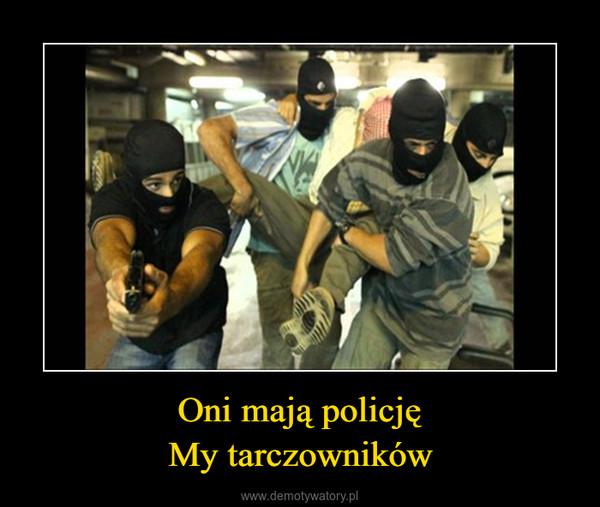 Oni mają policjęMy tarczowników –