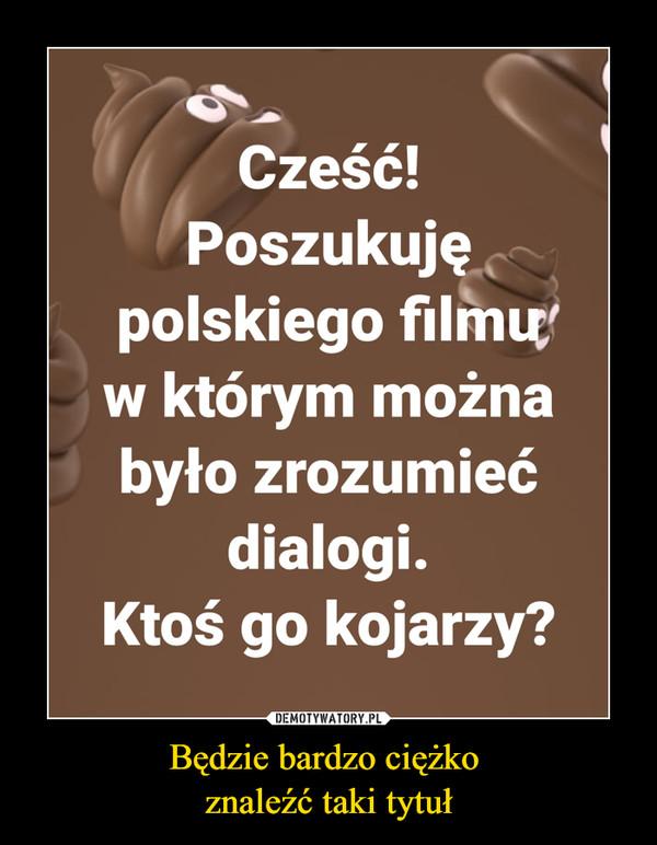 Będzie bardzo ciężko znaleźć taki tytuł –  Część! Poszukuję polskiego filmu w którym można było zrozumieć dialogi. Ktoś go kojarzy?