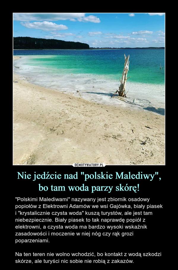 """Nie jedźcie nad """"polskie Malediwy"""",bo tam woda parzy skórę! – """"Polskimi Malediwami"""" nazywany jest zbiornik osadowy popiołów z Elektrowni Adamów we wsi Gajówka, biały piasek i """"krystalicznie czysta woda"""" kuszą turystów, ale jest tam niebezpiecznie. Biały piasek to tak naprawdę popiół z elektrowni, a czysta woda ma bardzo wysoki wskaźnik zasadowości i moczenie w niej nóg czy rąk grozi poparzeniami.Na ten teren nie wolno wchodzić, bo kontakt z wodą szkodzi skórze, ale turyści nic sobie nie robią z zakazów."""
