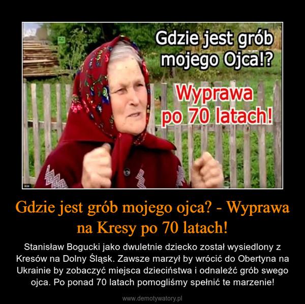 Gdzie jest grób mojego ojca? - Wyprawa na Kresy po 70 latach! – Stanisław Bogucki jako dwuletnie dziecko został wysiedlony z Kresów na Dolny Śląsk. Zawsze marzył by wrócić do Obertyna na Ukrainie by zobaczyć miejsca dzieciństwa i odnaleźć grób swego ojca. Po ponad 70 latach pomogliśmy spełnić te marzenie!