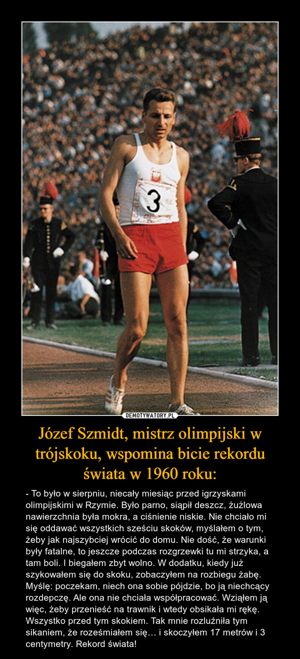 Józef Szmidt, mistrz olimpijski w trójskoku, wspomina bicie rekordu świata w 1960 roku: – - To było w sierpniu, niecały miesiąc przed igrzyskami olimpijskimi w Rzymie. Było parno, siąpił deszcz, żużlowa nawierzchnia była mokra, a ciśnienie niskie. Nie chciało mi się oddawać wszystkich sześciu skoków, myślałem o tym, żeby jak najszybciej wrócić do domu. Nie dość, że warunki były fatalne, to jeszcze podczas rozgrzewki tu mi strzyka, a tam boli. I biegałem zbyt wolno. W dodatku, kiedy już szykowałem się do skoku, zobaczyłem na rozbiegu żabę. Myślę: poczekam, niech ona sobie pójdzie, bo ją niechcący rozdepczę. Ale ona nie chciała współpracować. Wziąłem ją więc, żeby przenieść na trawnik i wtedy obsikała mi rękę. Wszystko przed tym skokiem. Tak mnie rozluźniła tym sikaniem, że roześmiałem się… i skoczyłem 17 metrów i 3 centymetry. Rekord świata!