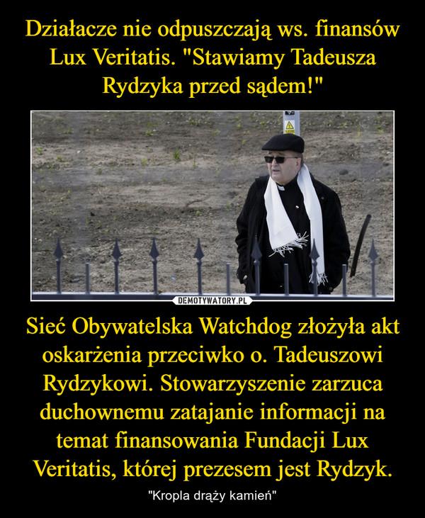 """Sieć Obywatelska Watchdog złożyła akt oskarżenia przeciwko o. Tadeuszowi Rydzykowi. Stowarzyszenie zarzuca duchownemu zatajanie informacji na temat finansowania Fundacji Lux Veritatis, której prezesem jest Rydzyk. – """"Kropla drąży kamień"""""""