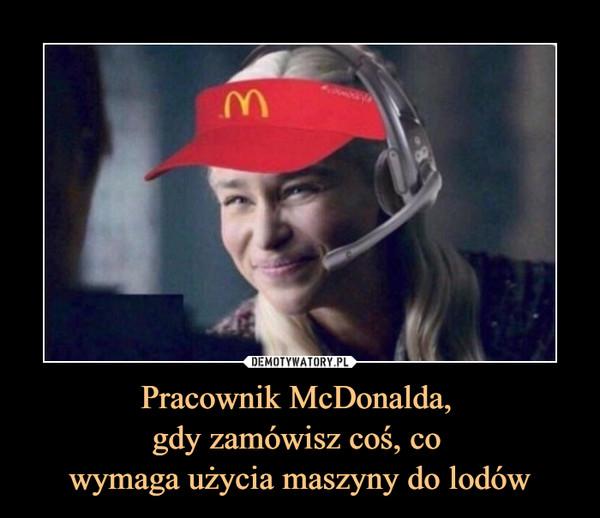 Pracownik McDonalda, gdy zamówisz coś, co wymaga użycia maszyny do lodów –