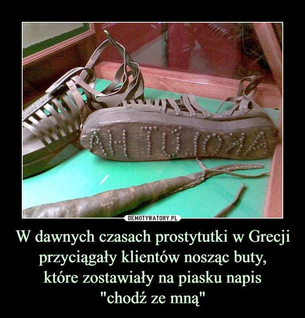 """W dawnych czasach prostytutki w Grecji przyciągały klientów nosząc buty,które zostawiały na piasku napis""""chodź ze mną"""" –"""