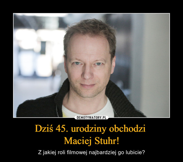 Dziś 45. urodziny obchodzi Maciej Stuhr! – Z jakiej roli filmowej najbardziej go lubicie?