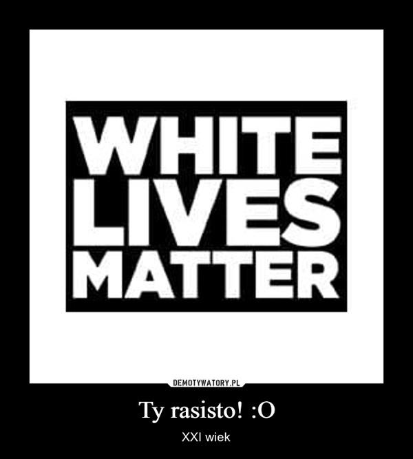 Ty rasisto! :O – XXI wiek