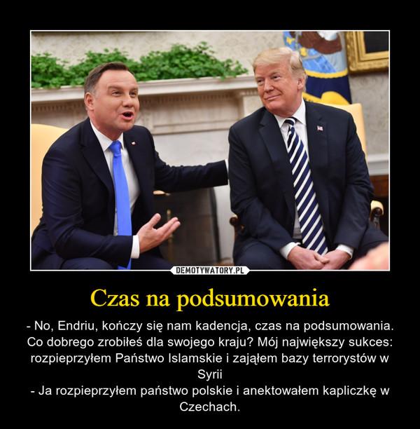 Czas na podsumowania – - No, Endriu, kończy się nam kadencja, czas na podsumowania. Co dobrego zrobiłeś dla swojego kraju? Mój największy sukces: rozpieprzyłem Państwo Islamskie i zająłem bazy terrorystów w Syrii- Ja rozpieprzyłem państwo polskie i anektowałem kapliczkę w Czechach.