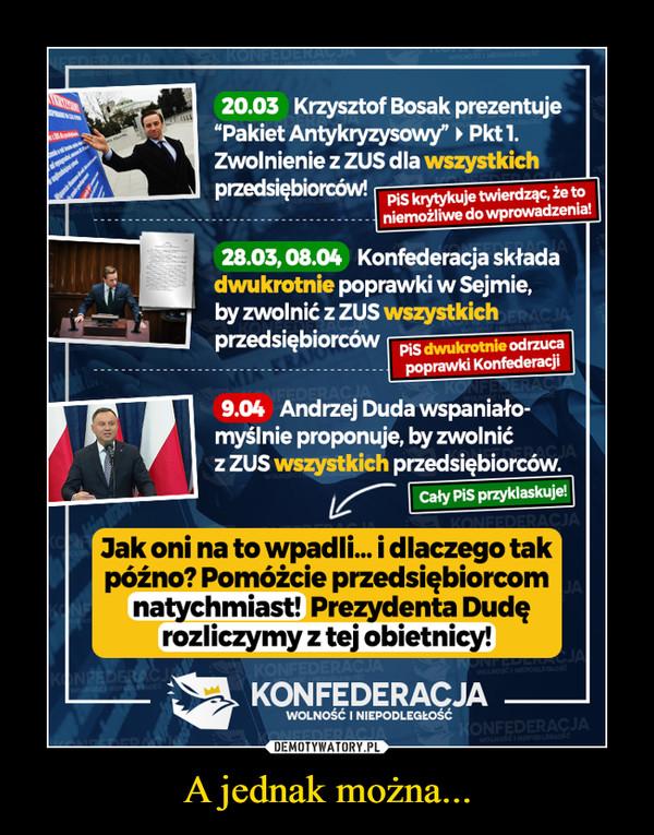 """A jednak można... –  20.03 Krzysztof Bosak prezentuje """"Pakiet Antykryzysowy"""" Pktl. Zwolnienie z ZUS dla wszystkich przedsiębiorców! 28.03,08.04 Konfederacja Wada dwukrotnie poprawki w Sejmie, by zwolnić z ZUS wszystkich przedsiębiorców PIS dwukrotnie °Onuca   poprawki Konfederaci, 9.04 Andrzej Duda wspaniało-myślnie proponuje, by zwolnić z ZUS wszystkich przedsiębiorców. 'Jak oni na to wpadli... i dlaczego tak późno? Pomóżcie przedsiębiorcom natychmiast! Prezydenta Dudę rozliczymy z tej obietnicy!"""