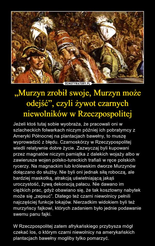 """""""Murzyn zrobił swoje, Murzyn może odejść"""", czyli żywot czarnych niewolników w Rzeczpospolitej – Jeżeli ktoś tutaj sobie wyobraża, że pracowali oni w szlacheckich folwarkach niczym później ich pobratymcy z Ameryki Północnej na plantacjach bawełny, to muszę wyprowadzić z błędu. Czarnoskórzy w Rzeczypospolitej wiedli relatywnie dobre życie. Zazwyczaj byli kupowani przez magnatów niczym pamiątka z dalekich wojaży albo w zawierusze wojen polsko-tureckich trafiali w ręce polskich rycerzy. Na magnackim lub królewskim dworze Murzynów dołączano do służby. Nie byli oni jednak siłą roboczą, ale bardziej maskotką, atrakcją uświetniającą jakąś uroczystość, żywą dekoracją pałacu. Nie dawano im ciężkich prac, gdyż obawiano się, że tak kosztowny nabytek może się """"zepsuć"""". Dlatego też czarni niewolnicy pełnili najczęściej funkcje lokajów. Nierzadkim widokiem byli też murzyńscy fajkowi, których zadaniem było jednie podawanie swemu panu fajki.W Rzeczpospolitej zatem afrykańskiego przybysza mógł czekać los, o którym czarni niewolnicy na amerykańskich plantacjach bawełny mogliby tylko pomarzyć."""