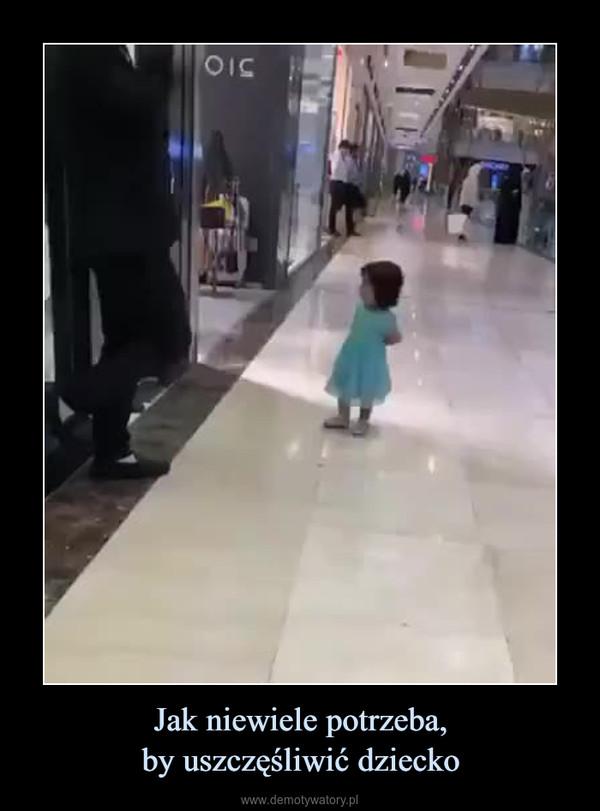 Jak niewiele potrzeba,by uszczęśliwić dziecko –