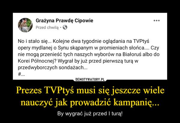 Prezes TVPtyś musi się jeszcze wiele nauczyć jak prowadzić kampanię... – By wygrać już przed I turą!