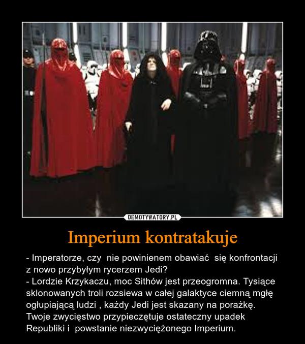 Imperium kontratakuje – - Imperatorze, czy  nie powinienem obawiać  się konfrontacji z nowo przybyłym rycerzem Jedi?- Lordzie Krzykaczu, moc Sithów jest przeogromna. Tysiące sklonowanych troli rozsiewa w całej galaktyce ciemną mgłę ogłupiającą ludzi , każdy Jedi jest skazany na porażkę.  Twoje zwycięstwo przypieczętuje ostateczny upadek Republiki i  powstanie niezwyciężonego Imperium.