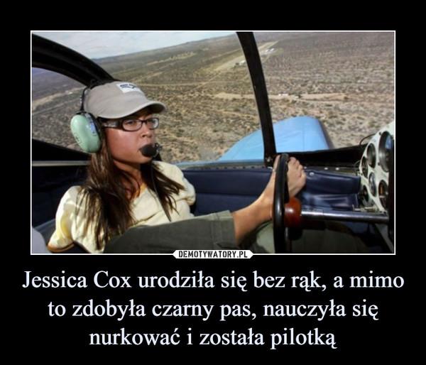 Jessica Cox urodziła się bez rąk, a mimo to zdobyła czarny pas, nauczyła się nurkować i została pilotką –