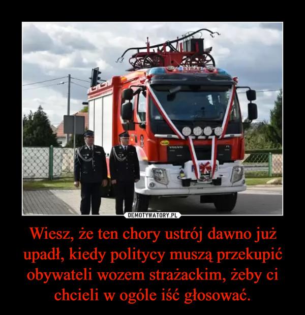 Wiesz, że ten chory ustrój dawno już upadł, kiedy politycy muszą przekupić obywateli wozem strażackim, żeby ci chcieli w ogóle iść głosować. –