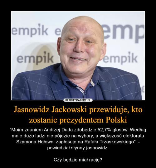 Jasnowidz Jackowski przewiduje, kto zostanie prezydentem Polski