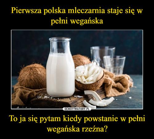 Pierwsza polska mleczarnia staje się w pełni wegańska To ja się pytam kiedy powstanie w pełni wegańska rzeźna?