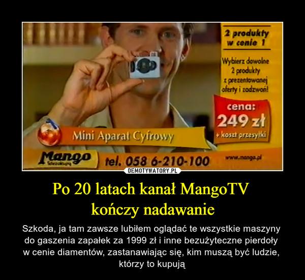 Po 20 latach kanał MangoTV kończy nadawanie – Szkoda, ja tam zawsze lubiłem oglądać te wszystkie maszyny do gaszenia zapałek za 1999 zł i inne bezużyteczne pierdoły w cenie diamentów, zastanawiając się, kim muszą być ludzie, którzy to kupują