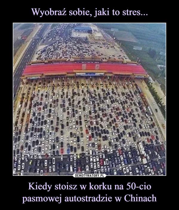 Kiedy stoisz w korku na 50-cio pasmowej autostradzie w Chinach –