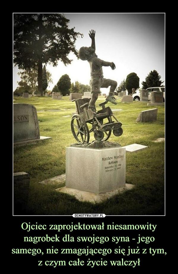 Ojciec zaprojektował niesamowity nagrobek dla swojego syna - jego samego, nie zmagającego się już z tym,z czym całe życie walczył –