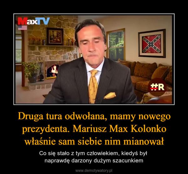 Druga tura odwołana, mamy nowego prezydenta. Mariusz Max Kolonko właśnie sam siebie nim mianował – Co się stało z tym człowiekiem, kiedyś był naprawdę darzony dużym szacunkiem