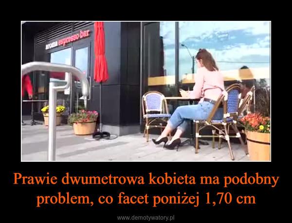Prawie dwumetrowa kobieta ma podobny problem, co facet poniżej 1,70 cm –