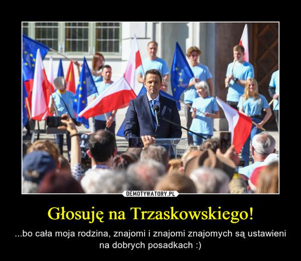 Głosuję na Trzaskowskiego! – ...bo cała moja rodzina, znajomi i znajomi znajomych są ustawieni na dobrych posadkach :)