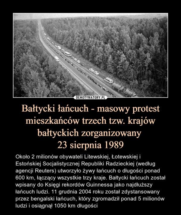 Bałtycki łańcuch - masowy protest mieszkańców trzech tzw. krajów bałtyckich zorganizowany 23 sierpnia 1989 – Około 2 milionów obywateli Litewskiej, Łotewskiej i Estońskiej Socjalistycznej Republiki Radzieckiej (według agencji Reuters) utworzyło żywy łańcuch o długości ponad 600 km, łączący wszystkie trzy kraje. Bałtycki łańcuch został wpisany do Księgi rekordów Guinnessa jako najdłuższy łańcuch ludzi. 11 grudnia 2004 roku został zdystansowany przez bengalski łańcuch, który zgromadził ponad 5 milionów ludzi i osiągnął 1050 km długości