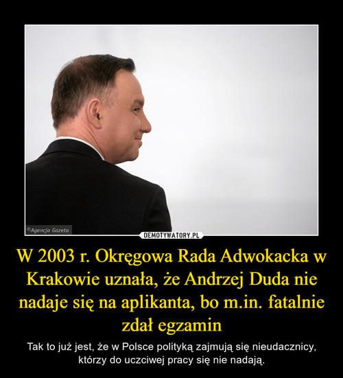W 2003 r. Okręgowa Rada Adwokacka w Krakowie uznała, że Andrzej Duda nie nadaje się na aplikanta, bo m.in. fatalnie zdał egzamin