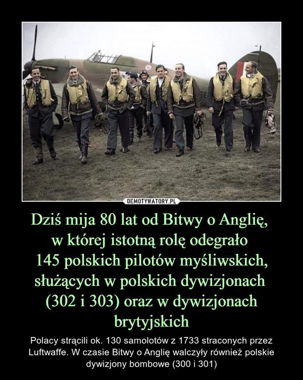 Dziś mija 80 lat od Bitwy o Anglię, w której istotną rolę odegrało 145 polskich pilotów myśliwskich, służących w polskich dywizjonach (302 i 303) oraz w dywizjonach brytyjskich – Polacy strącili ok. 130 samolotów z 1733 straconych przez Luftwaffe. W czasie Bitwy o Anglię walczyły również polskie dywizjony bombowe (300 i 301)